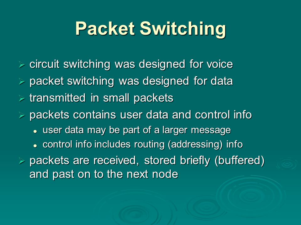 Packet Switching  circuit switching was designed for voice  packet switching was designed for data  transmitted in small packets  packets contains user data and control info user data may be part of a larger message user data may be part of a larger message control info includes routing (addressing) info control info includes routing (addressing) info  packets are received, stored briefly (buffered) and past on to the next node