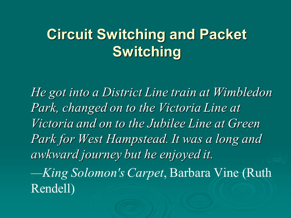 Circuit Switching and Packet Switching He got into a District Line train at Wimbledon Park, changed on to the Victoria Line at Victoria and on to the Jubilee Line at Green Park for West Hampstead.