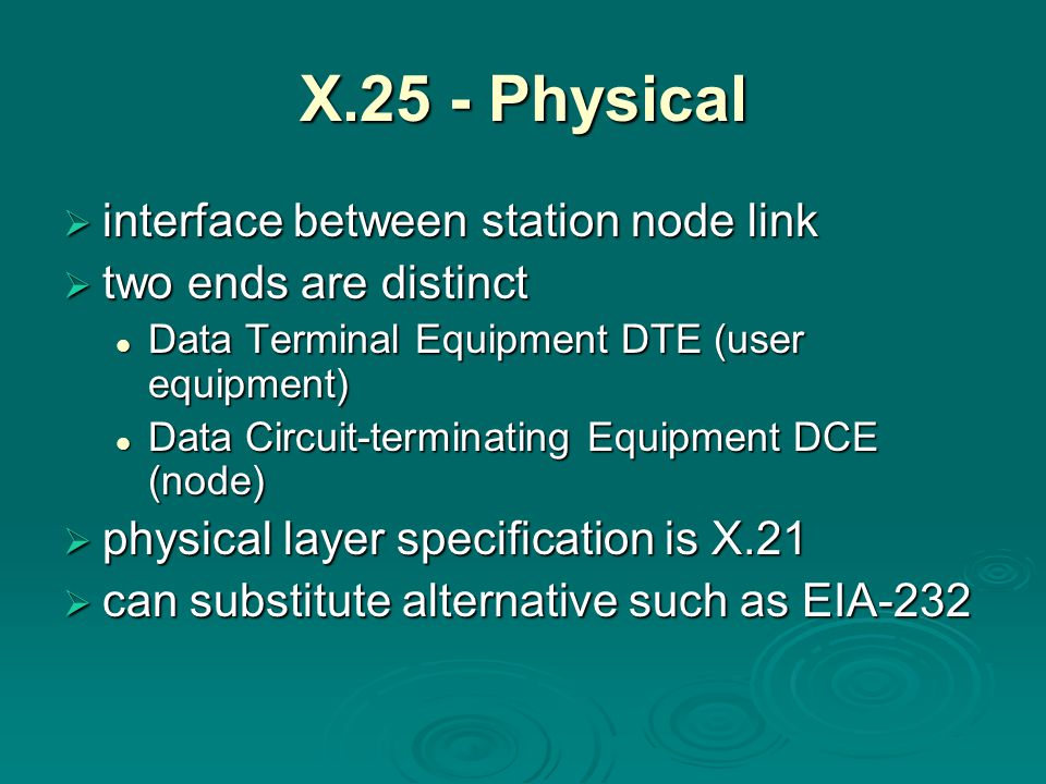 X.25 - Physical  interface between station node link  two ends are distinct Data Terminal Equipment DTE (user equipment) Data Terminal Equipment DTE (user equipment) Data Circuit-terminating Equipment DCE (node) Data Circuit-terminating Equipment DCE (node)  physical layer specification is X.21  can substitute alternative such as EIA-232