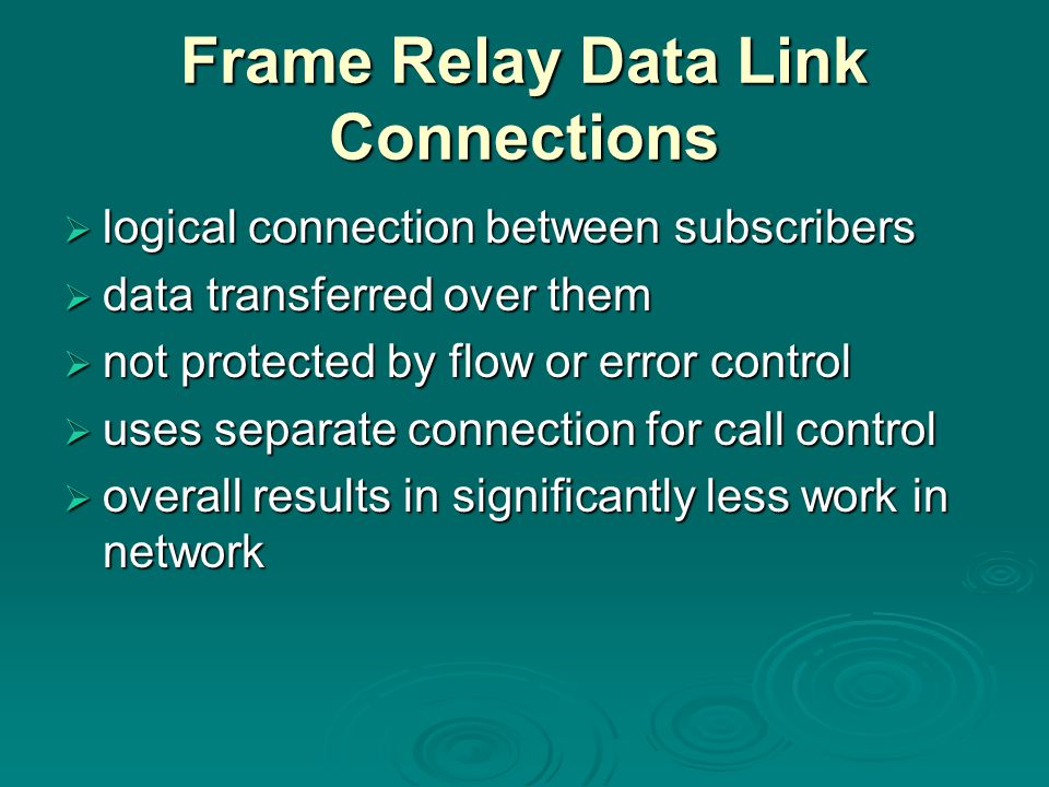 Frame Relay Data Link Connections  logical connection between subscribers  data transferred over them  not protected by flow or error control  uses separate connection for call control  overall results in significantly less work in network
