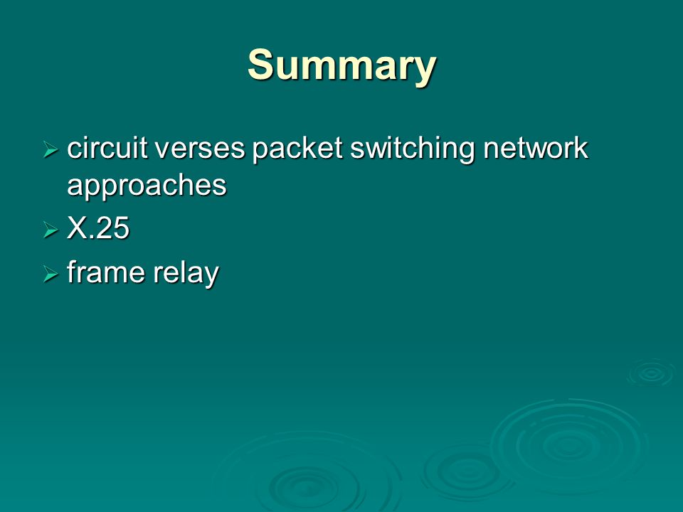 Summary  circuit verses packet switching network approaches  X.25  frame relay