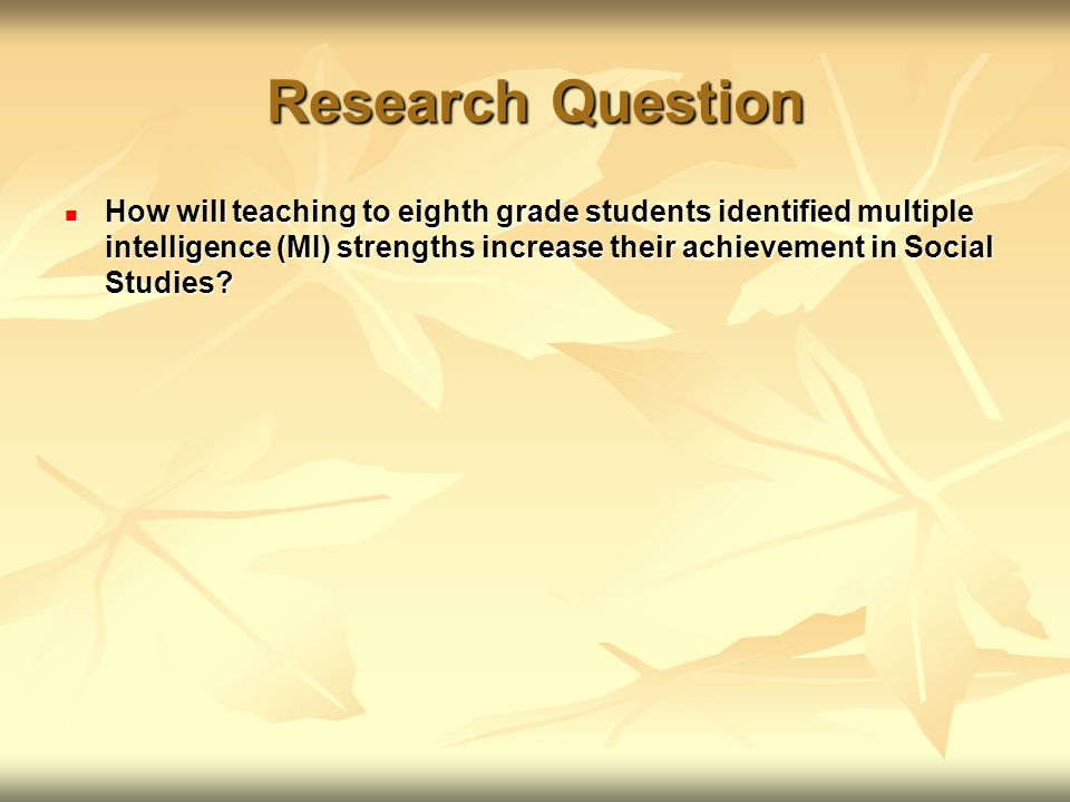 Research Question How will teaching to eighth grade students identified multiple intelligence (MI) strengths increase their achievement in Social Studies.