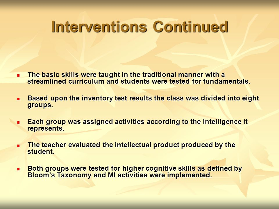 Interventions Continued The basic skills were taught in the traditional manner with a streamlined curriculum and students were tested for fundamentals.