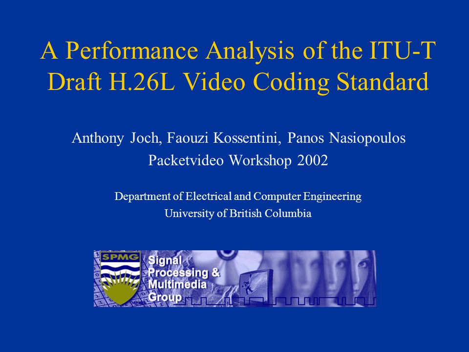 A Performance Analysis of the ITU-T Draft H.26L Video Coding Standard Anthony Joch, Faouzi Kossentini, Panos Nasiopoulos Packetvideo Workshop 2002 Dep