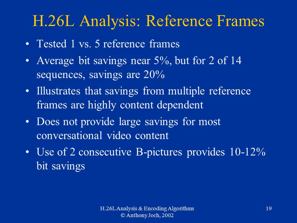 H.26L Analysis & Encoding Algorithms © Anthony Joch, 2002 19 H.26L Analysis: Reference Frames Tested 1 vs. 5 reference frames Average bit savings near