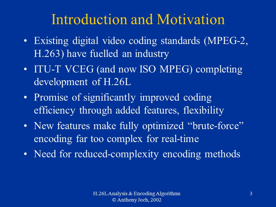 H.26L Analysis & Encoding Algorithms © Anthony Joch, 2002 3 Introduction and Motivation Existing digital video coding standards (MPEG-2, H.263) have fuelled an industry ITU-T VCEG (and now ISO MPEG) completing development of H.26L Promise of significantly improved coding efficiency through added features, flexibility New features make fully optimized brute-force encoding far too complex for real-time Need for reduced-complexity encoding methods