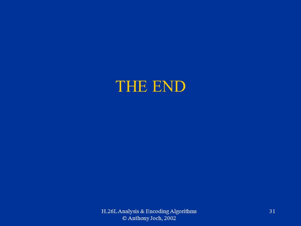 H.26L Analysis & Encoding Algorithms © Anthony Joch, 2002 31 THE END