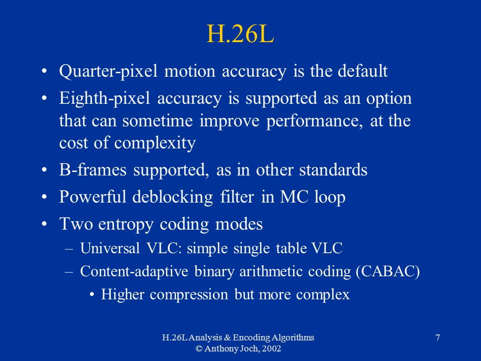H.26L Analysis & Encoding Algorithms © Anthony Joch, 2002 7 H.26L Quarter-pixel motion accuracy is the default Eighth-pixel accuracy is supported as an option that can sometime improve performance, at the cost of complexity B-frames supported, as in other standards Powerful deblocking filter in MC loop Two entropy coding modes –Universal VLC: simple single table VLC –Content-adaptive binary arithmetic coding (CABAC) Higher compression but more complex