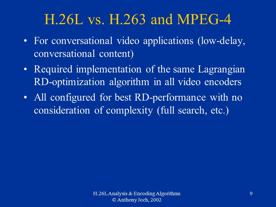 H.26L Analysis & Encoding Algorithms © Anthony Joch, 2002 9 H.26L vs. H.263 and MPEG-4 For conversational video applications (low-delay, conversationa