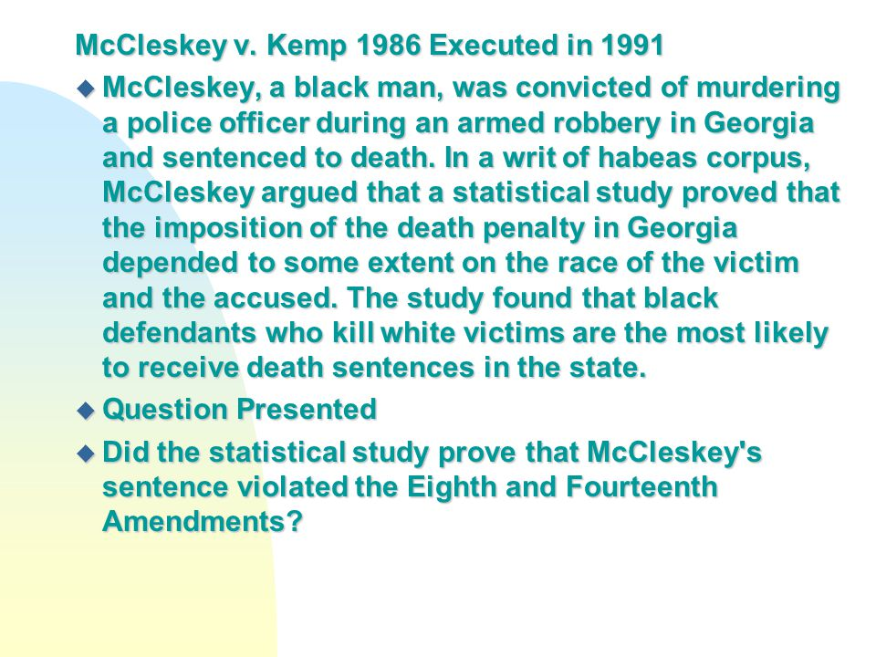 McCleskey v. Kemp 1986 Executed in 1991 u McCleskey, a black man, was convicted of murdering a police officer during an armed robbery in Georgia and s
