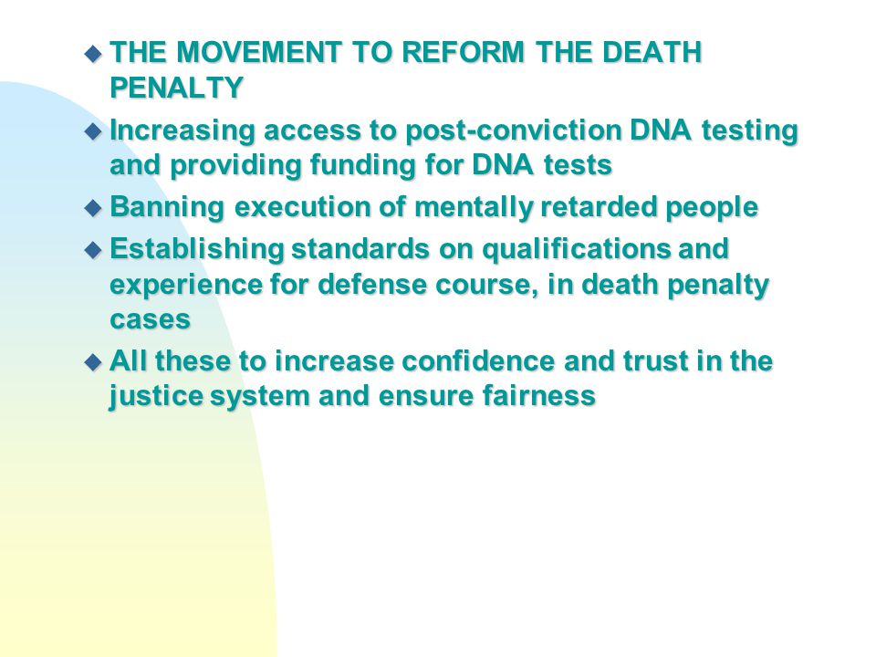 u THE MOVEMENT TO REFORM THE DEATH PENALTY u Increasing access to post-conviction DNA testing and providing funding for DNA tests u Banning execution
