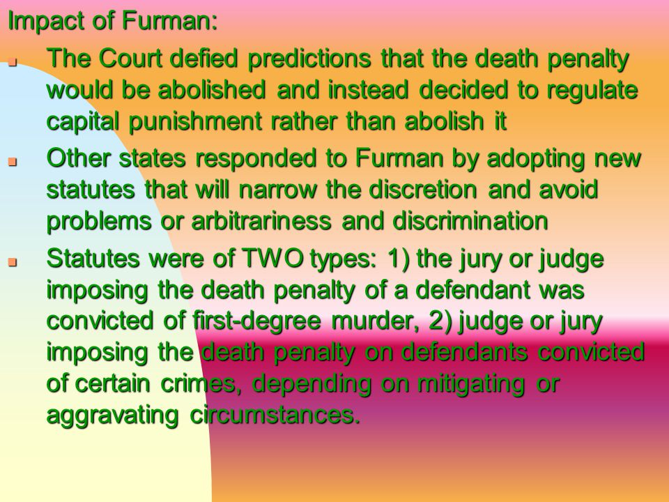 Impact of Furman: n The Court defied predictions that the death penalty would be abolished and instead decided to regulate capital punishment rather t