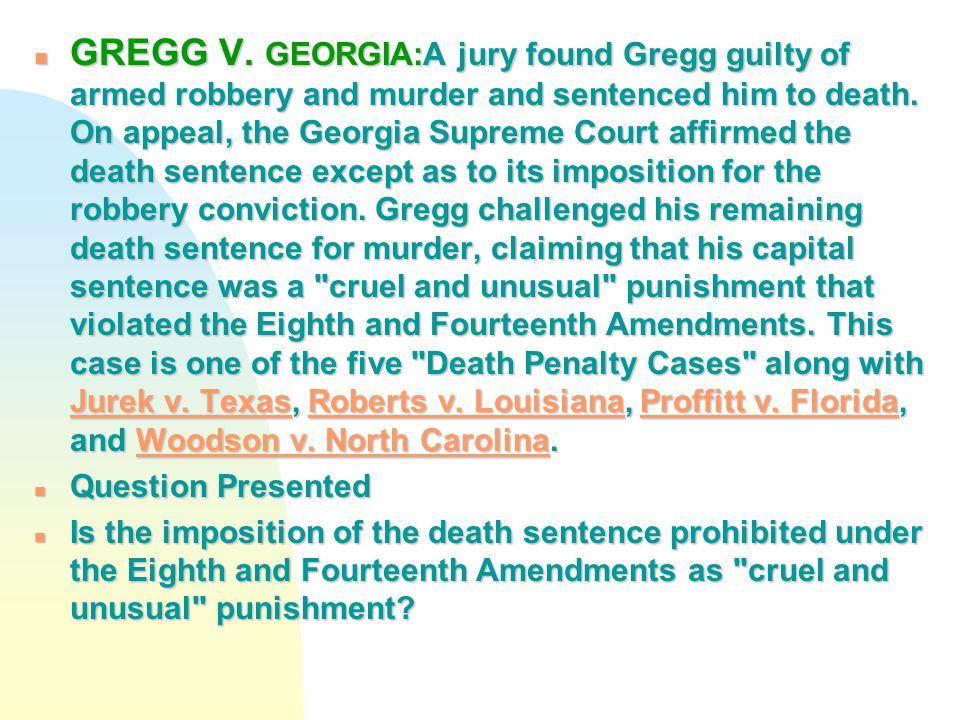 n GREGG V. GEORGIA:A jury found Gregg guilty of armed robbery and murder and sentenced him to death. On appeal, the Georgia Supreme Court affirmed the