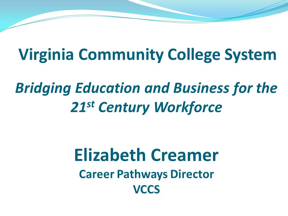 Virginia Community College System Bridging Education and Business for the 21 st Century Workforce Elizabeth Creamer Career Pathways Director VCCS