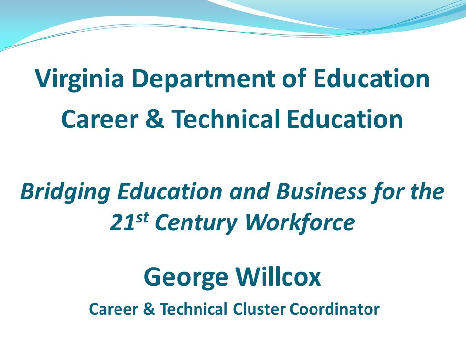 Virginia Department of Education Career & Technical Education Bridging Education and Business for the 21 st Century Workforce George Willcox Career & Technical Cluster Coordinator