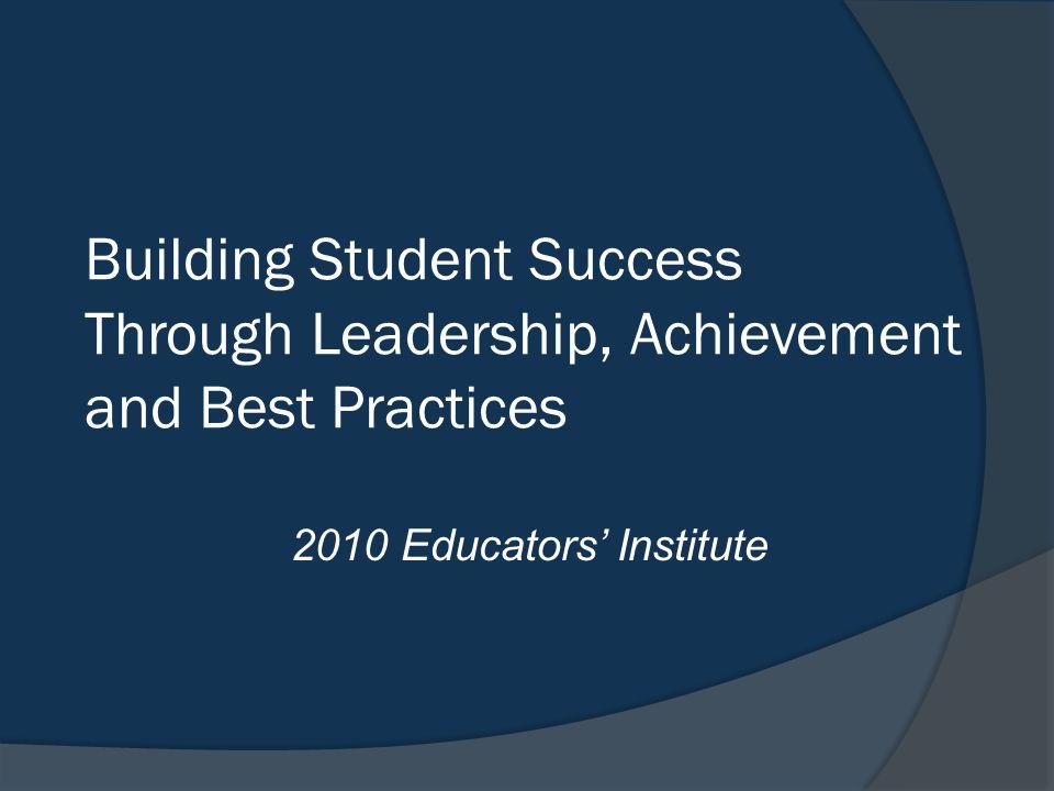 Building Student Success Through Leadership, Achievement and Best Practices 2010 Educators' Institute