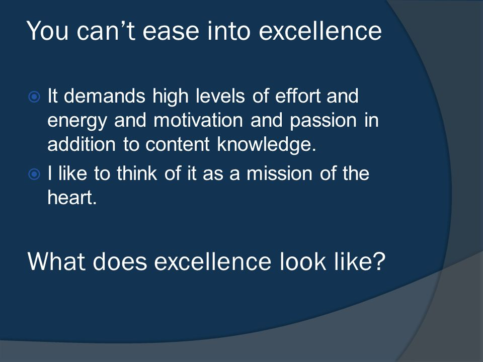 You can't ease into excellence  It demands high levels of effort and energy and motivation and passion in addition to content knowledge.