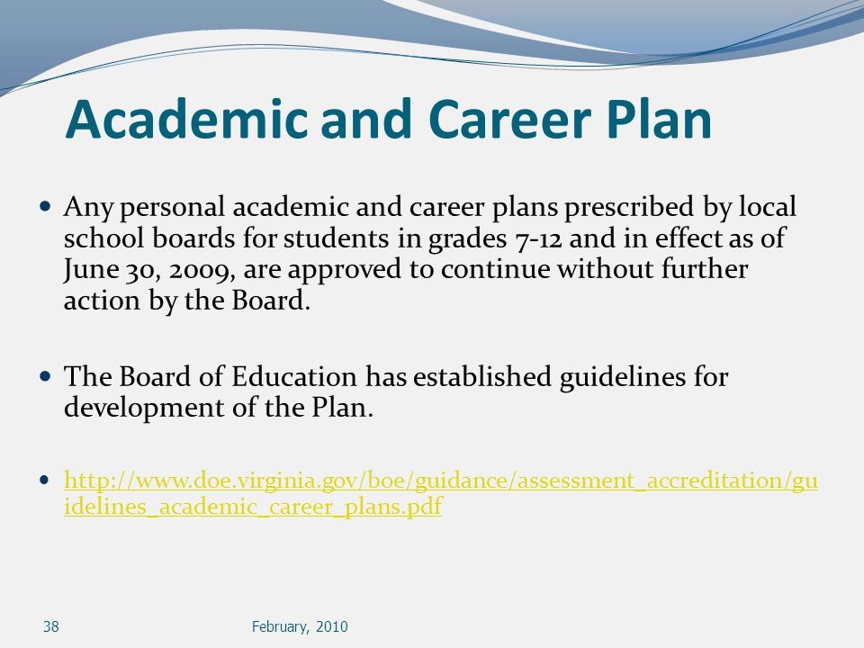 38February, 2010 Academic and Career Plan Any personal academic and career plans prescribed by local school boards for students in grades 7-12 and in effect as of June 30, 2009, are approved to continue without further action by the Board.