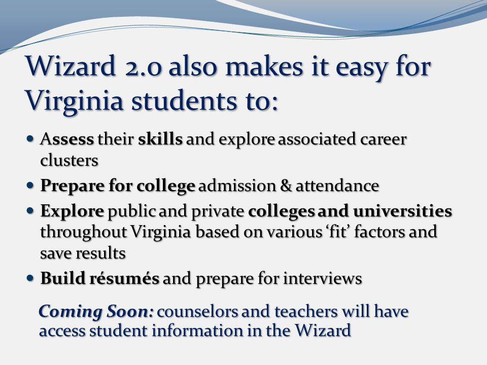 Wizard 2.0 also makes it easy for Virginia students to: Assess their skills and explore associated career clusters Assess their skills and explore associated career clusters Prepare for college admission & attendance Prepare for college admission & attendance Explore public and private colleges and universities throughout Virginia based on various 'fit' factors and save results Explore public and private colleges and universities throughout Virginia based on various 'fit' factors and save results Build résumés and prepare for interviews Build résumés and prepare for interviews Coming Soon: counselors and teachers will have access student information in the Wizard Coming Soon: counselors and teachers will have access student information in the Wizard