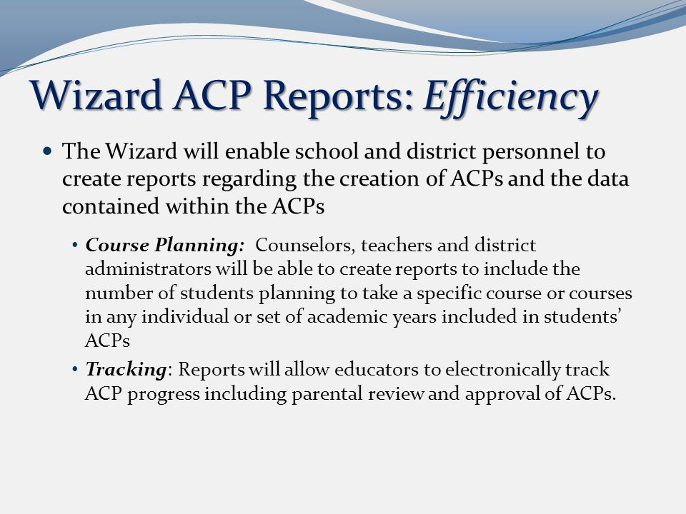 Wizard ACP Reports: Efficiency The Wizard will enable school and district personnel to create reports regarding the creation of ACPs and the data contained within the ACPs Course Planning: Counselors, teachers and district administrators will be able to create reports to include the number of students planning to take a specific course or courses in any individual or set of academic years included in students' ACPs Tracking: Reports will allow educators to electronically track ACP progress including parental review and approval of ACPs.
