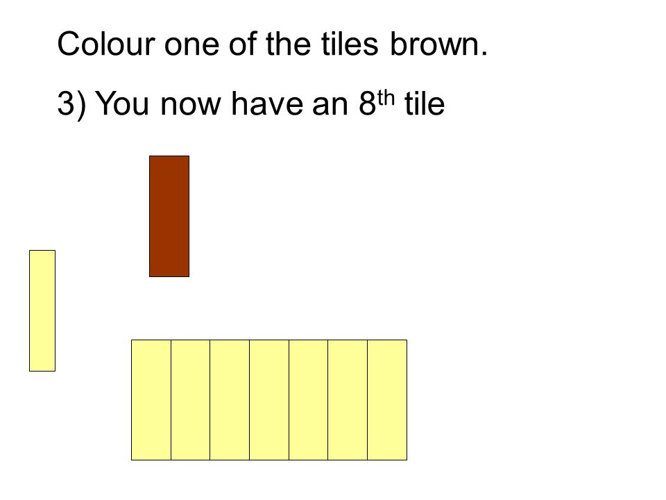 Colour one of the tiles brown. 3) You now have an 8 th tile