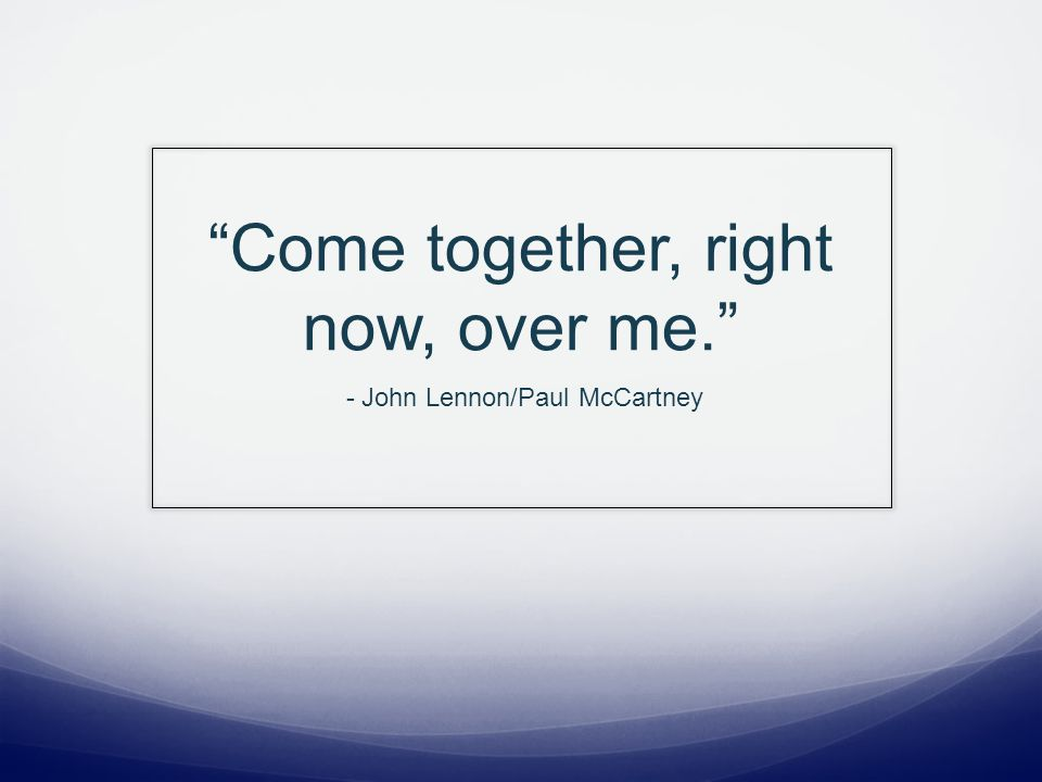Come together, right now, over me. - John Lennon/Paul McCartney