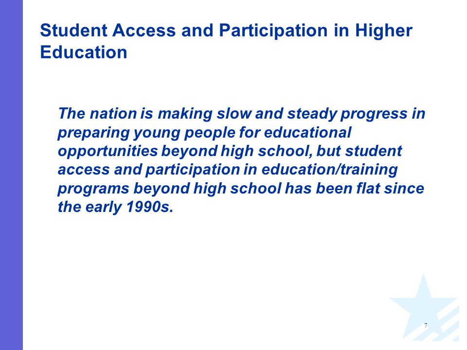 7 Student Access and Participation in Higher Education The nation is making slow and steady progress in preparing young people for educational opportunities beyond high school, but student access and participation in education/training programs beyond high school has been flat since the early 1990s.