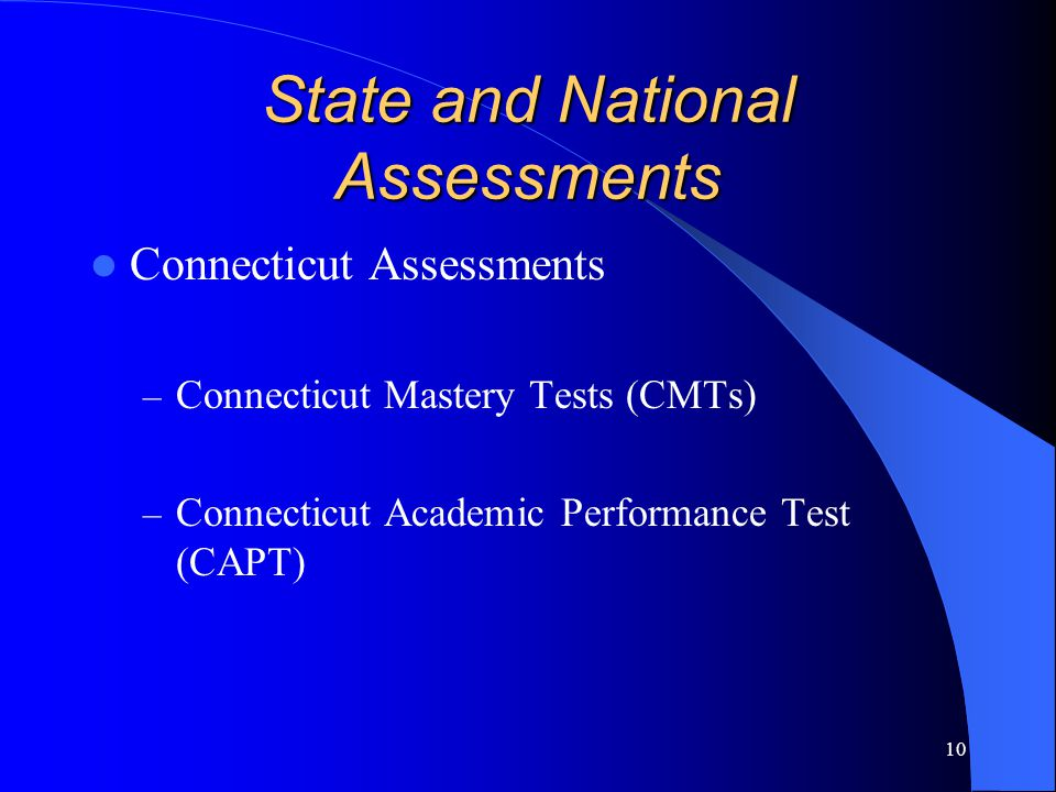 10 State and National Assessments Connecticut Assessments – Connecticut Mastery Tests (CMTs) – Connecticut Academic Performance Test (CAPT)