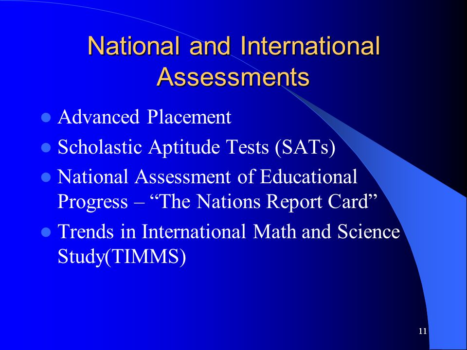 11 National and International Assessments Advanced Placement Scholastic Aptitude Tests (SATs) National Assessment of Educational Progress – The Nations Report Card Trends in International Math and Science Study(TIMMS)