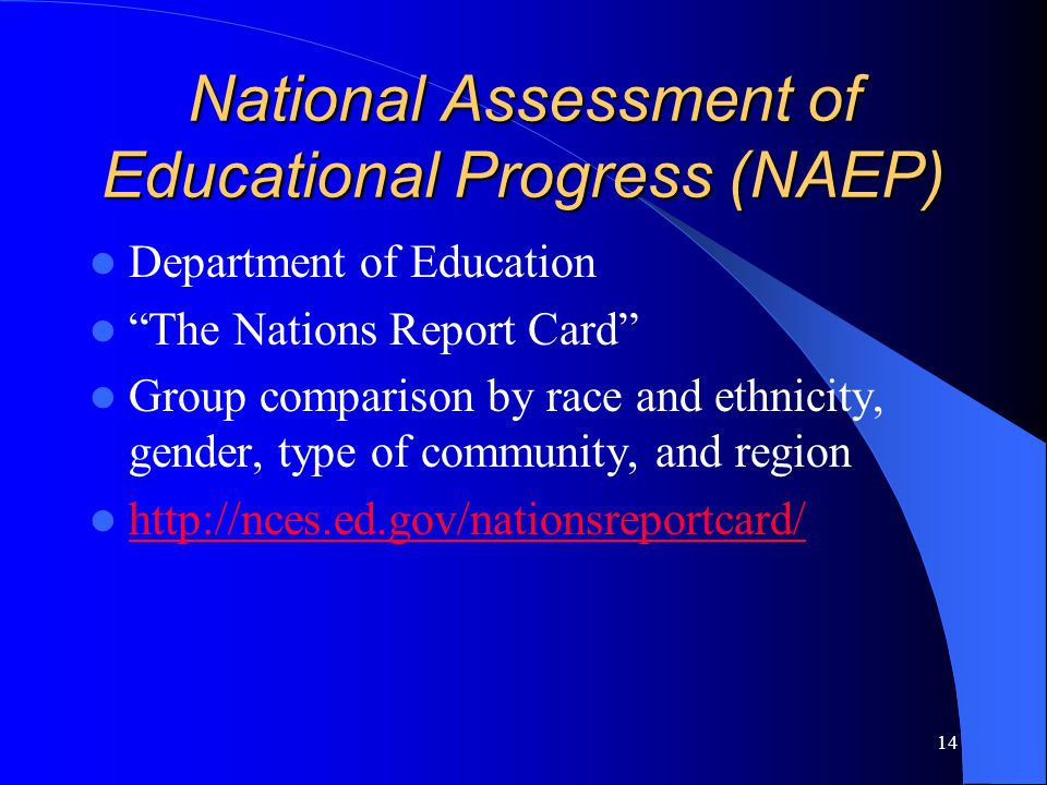 14 National Assessment of Educational Progress (NAEP) Department of Education The Nations Report Card Group comparison by race and ethnicity, gender, type of community, and region http://nces.ed.gov/nationsreportcard/