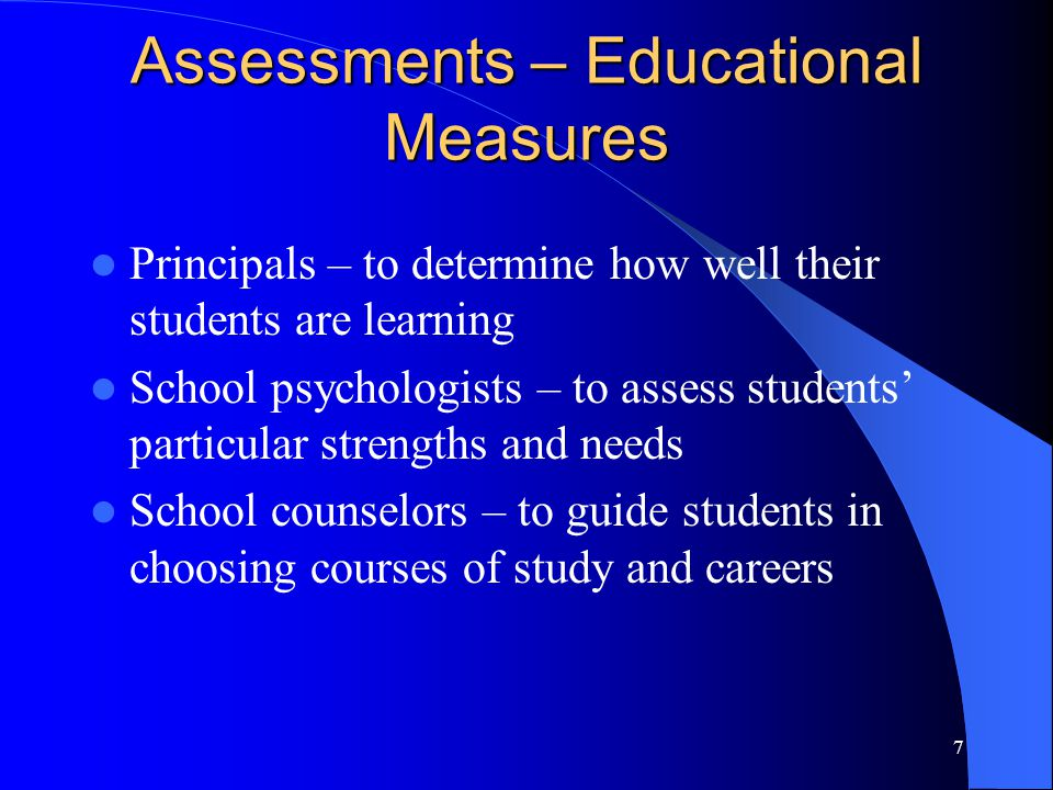 7 Assessments – Educational Measures Principals – to determine how well their students are learning School psychologists – to assess students' particular strengths and needs School counselors – to guide students in choosing courses of study and careers