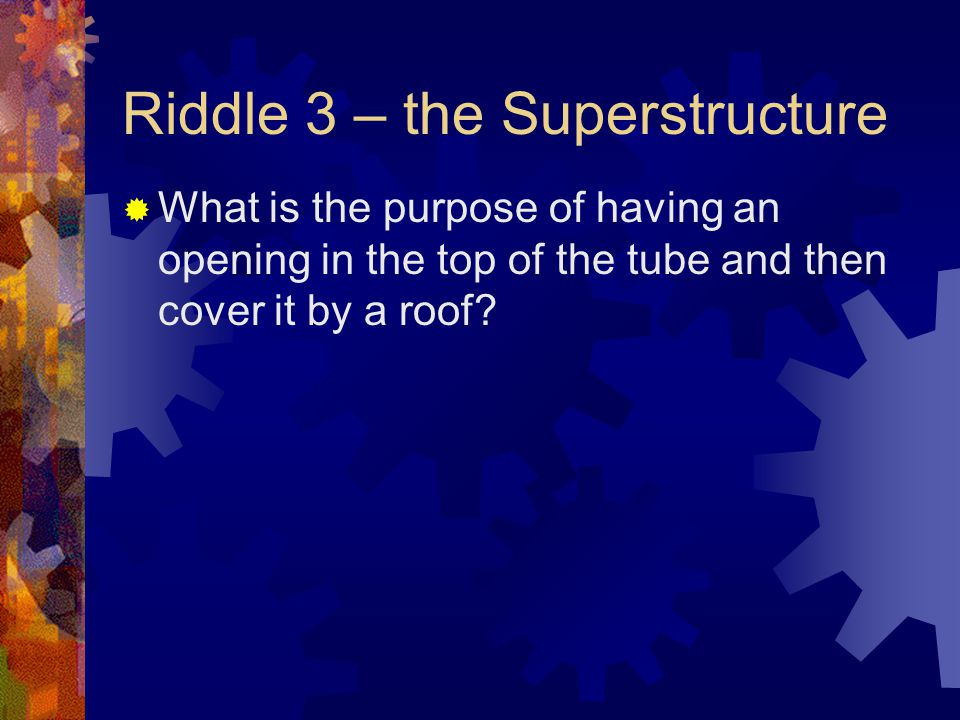 Riddle 3 – the Superstructure  What is the purpose of having an opening in the top of the tube and then cover it by a roof