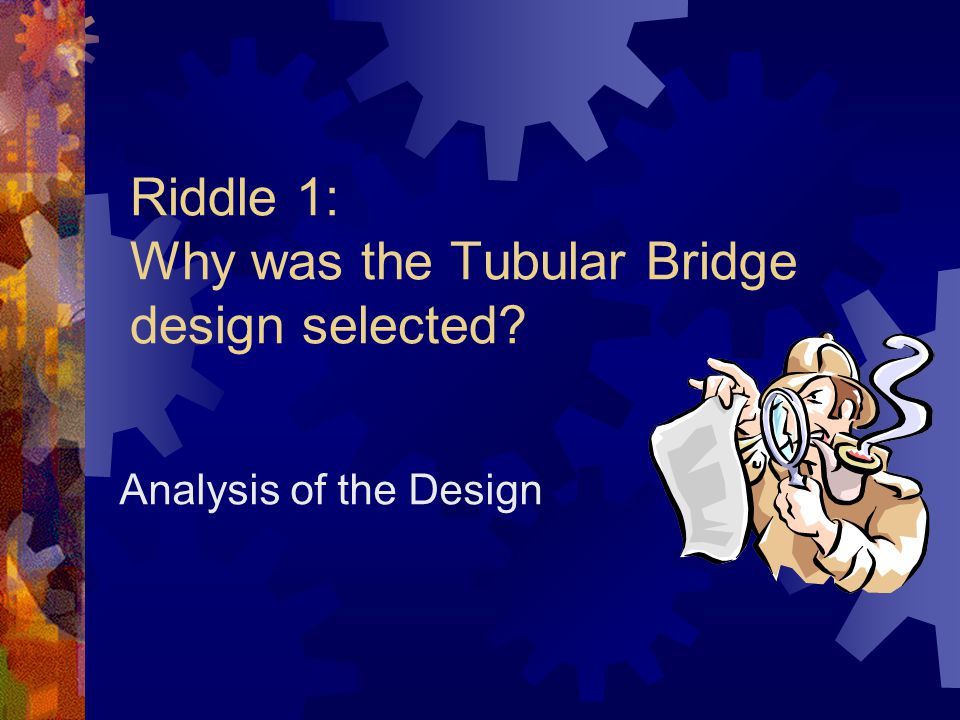 Riddle 1: Why was the Tubular Bridge design selected Analysis of the Design