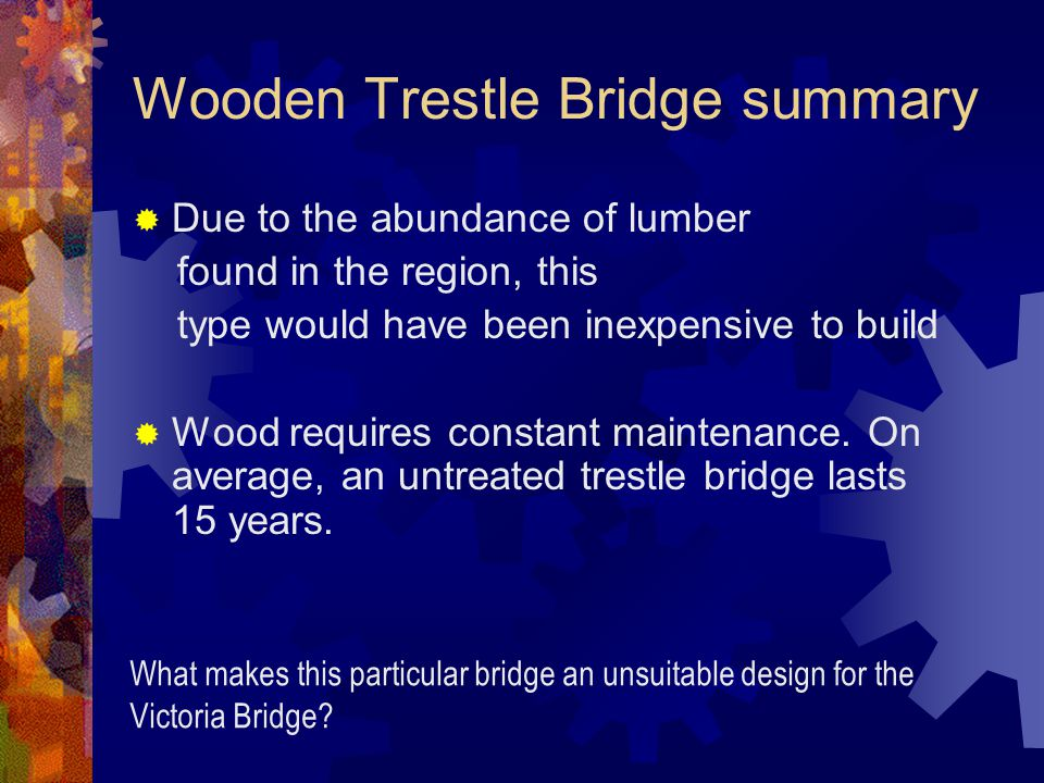 Wooden Trestle Bridge summary  Due to the abundance of lumber found in the region, this type would have been inexpensive to build  Wood requires constant maintenance.