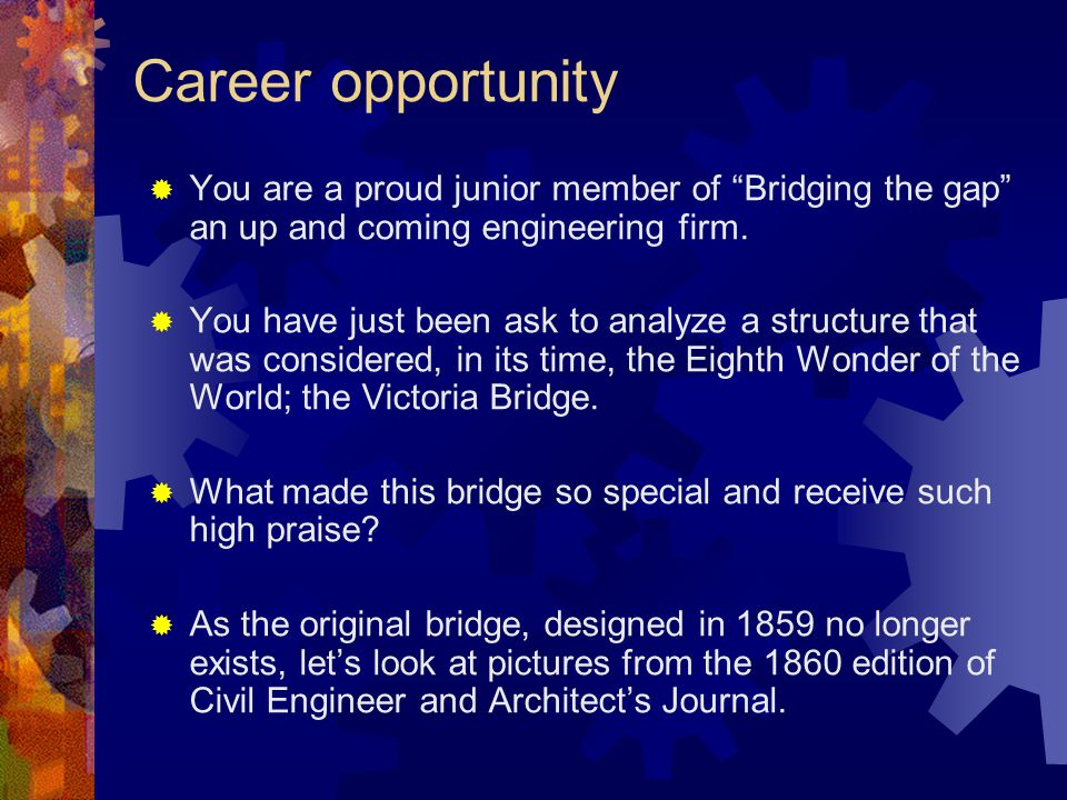 Career opportunity  You are a proud junior member of Bridging the gap an up and coming engineering firm.