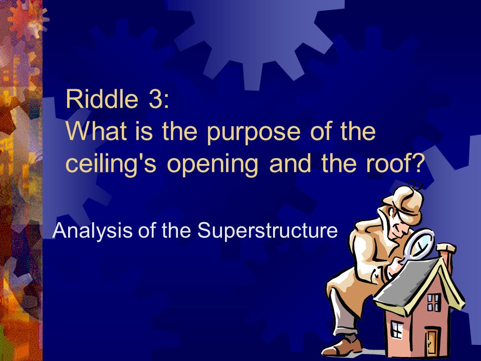 Riddle 3: What is the purpose of the ceiling s opening and the roof Analysis of the Superstructure