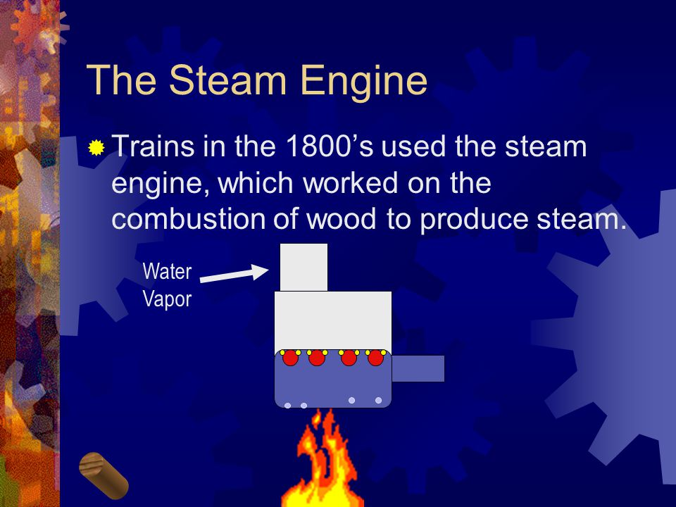 The Steam Engine  Trains in the 1800's used the steam engine, which worked on the combustion of wood to produce steam.