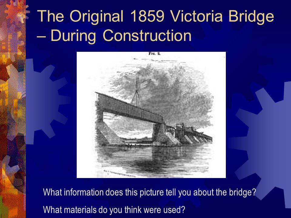 The Original 1859 Victoria Bridge – During Construction What information does this picture tell you about the bridge.