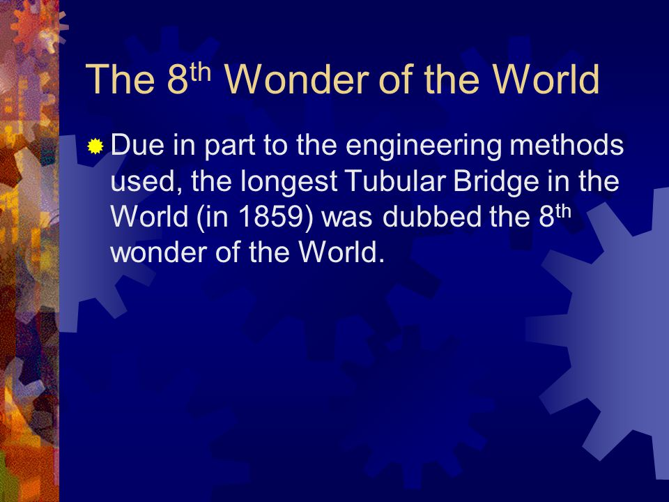The 8 th Wonder of the World  Due in part to the engineering methods used, the longest Tubular Bridge in the World (in 1859) was dubbed the 8 th wonder of the World.