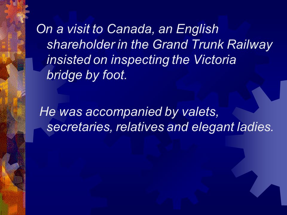 On a visit to Canada, an English shareholder in the Grand Trunk Railway insisted on inspecting the Victoria bridge by foot.