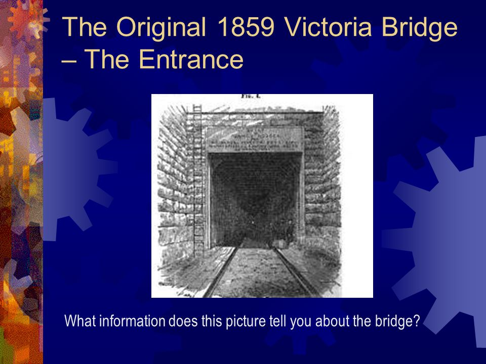 The Original 1859 Victoria Bridge – The Entrance What information does this picture tell you about the bridge
