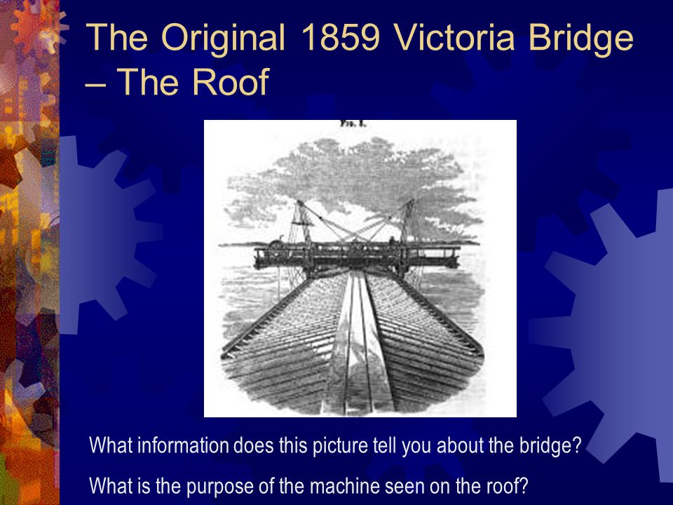 The Original 1859 Victoria Bridge – The Roof What information does this picture tell you about the bridge.