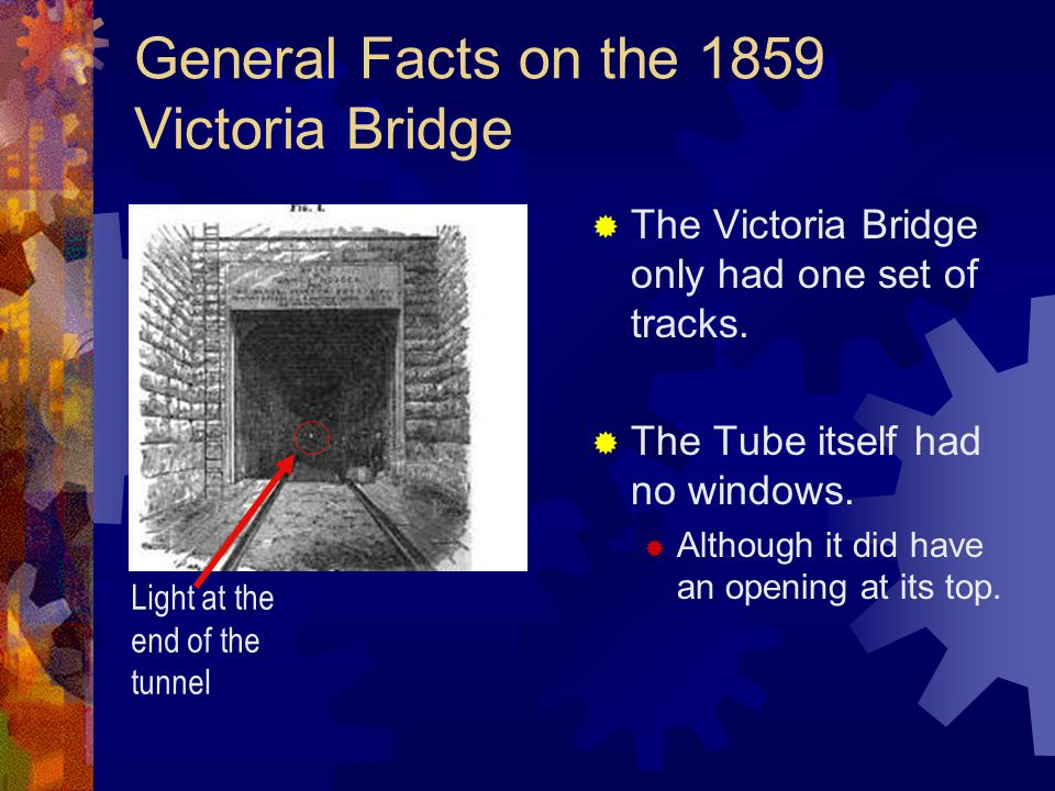  The Victoria Bridge only had one set of tracks.  The Tube itself had no windows.