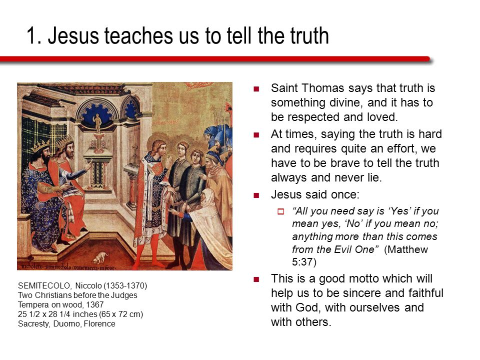 1. Jesus teaches us to tell the truth Saint Thomas says that truth is something divine, and it has to be respected and loved. At times, saying the tru