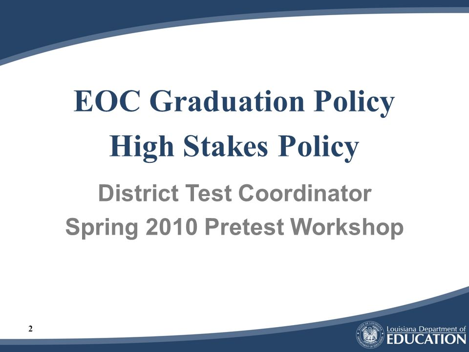 3 End-of-Course Graduation Policy Assessment requirement – changes with 9 th grade class of 2010-2011 Students must pass (Fair or higher) –English II or English III –Algebra I or Geometry –Biology or American History