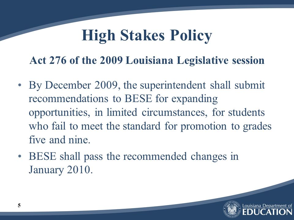 5 High Stakes Policy Act 276 of the 2009 Louisiana Legislative session By December 2009, the superintendent shall submit recommendations to BESE for e