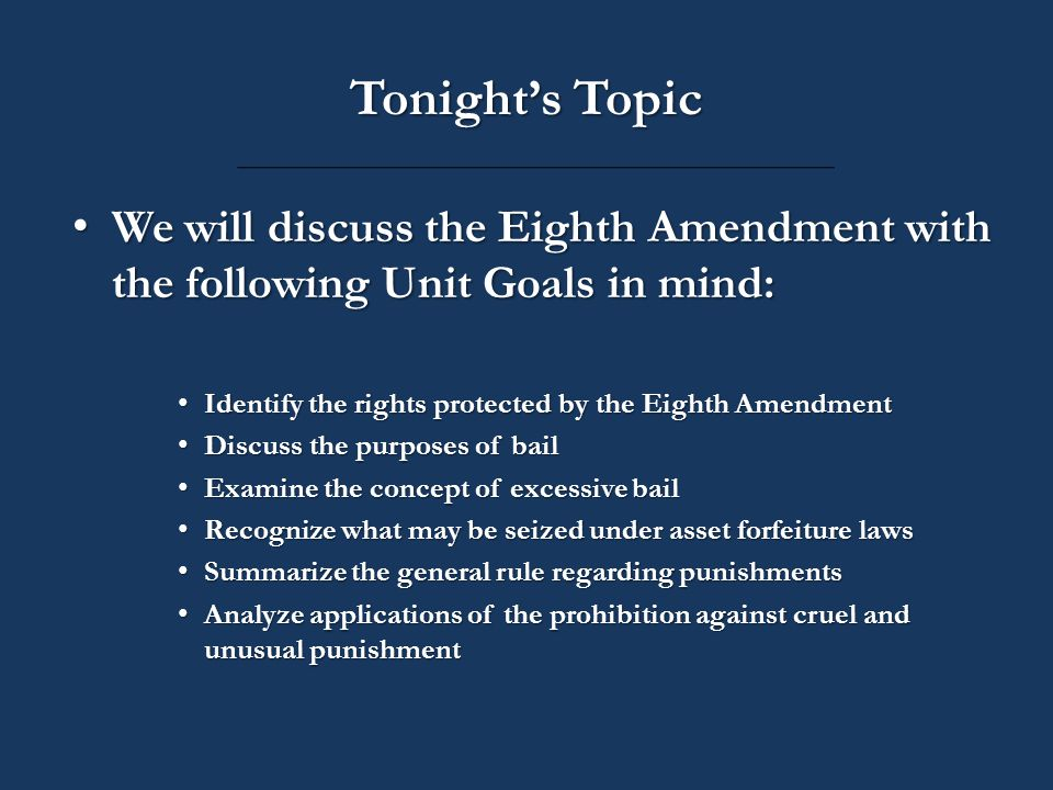 Tonight's Topic We will discuss the Eighth Amendment with the following Unit Goals in mind: We will discuss the Eighth Amendment with the following Unit Goals in mind: Identify the rights protected by the Eighth Amendment Identify the rights protected by the Eighth Amendment Discuss the purposes of bail Discuss the purposes of bail Examine the concept of excessive bail Examine the concept of excessive bail Recognize what may be seized under asset forfeiture laws Recognize what may be seized under asset forfeiture laws Summarize the general rule regarding punishments Summarize the general rule regarding punishments Analyze applications of the prohibition against cruel and unusual punishment Analyze applications of the prohibition against cruel and unusual punishment