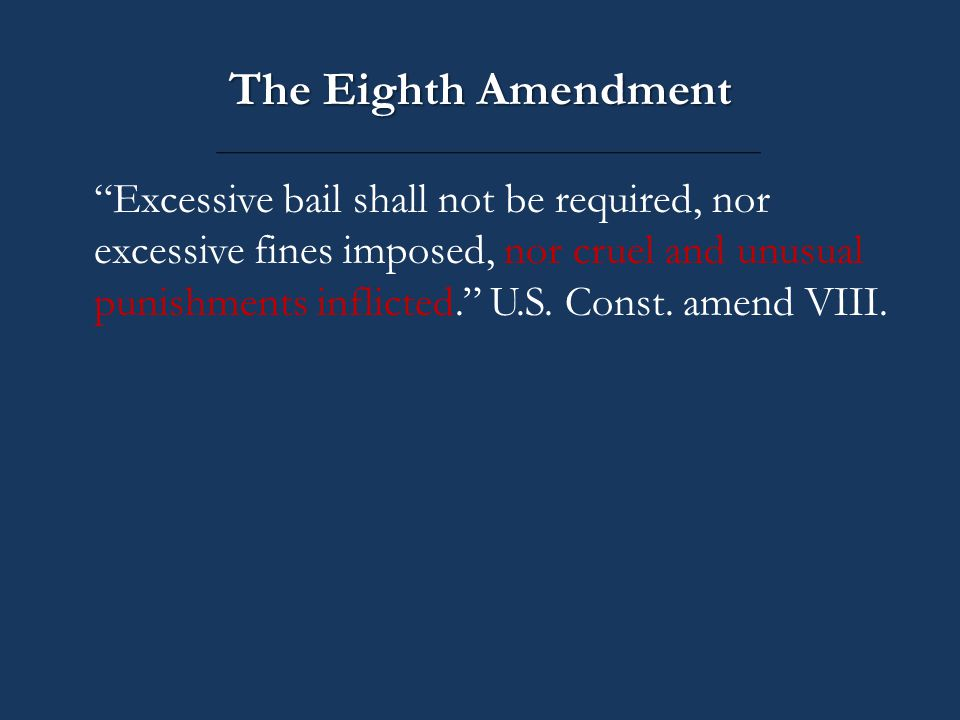 The Eighth Amendment Excessive bail shall not be required, nor excessive fines imposed, nor cruel and unusual punishments inflicted. U.S.