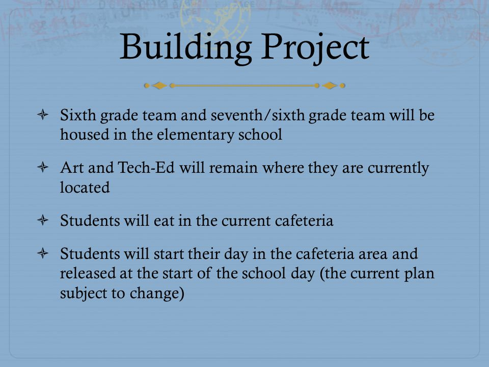 Building Project  Sixth grade team and seventh/sixth grade team will be housed in the elementary school  Art and Tech-Ed will remain where they are currently located  Students will eat in the current cafeteria  Students will start their day in the cafeteria area and released at the start of the school day (the current plan subject to change)