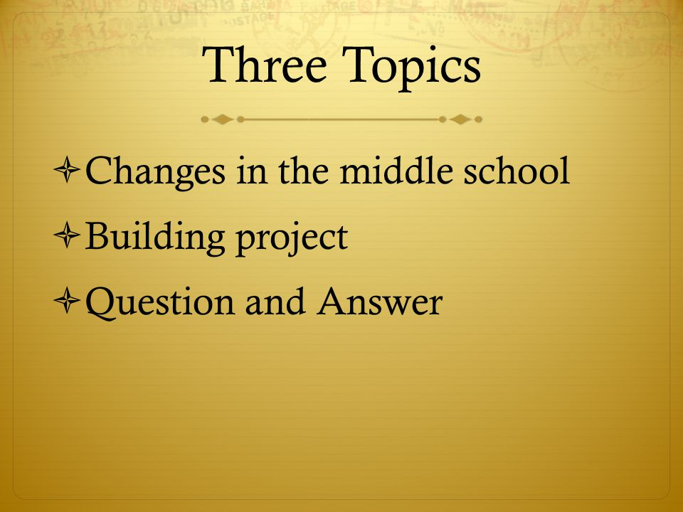 Three Topics  Changes in the middle school  Building project  Question and Answer